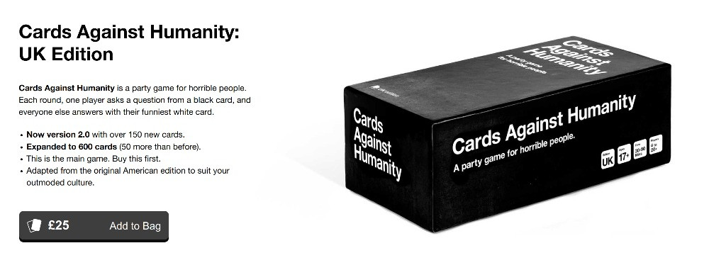Cards Against Humanity is a party game for horrible people. Each round, one player asks a question from a black card, and everyone else answers with their funniest white card. Now version 2.0 with over 150 new cards. Expanded to 600 cards (50 more than before). This is the main game. Buy this first. Adapted from the original American edition to suit your outmoded culture.