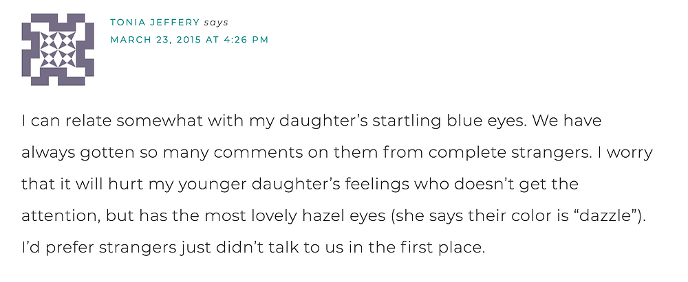 "I can relate somewhat with my daughter's startling blue eyes. We have always gotten so many comments on them from complete strangers. I worry that it will hurt my younger daughter's feelings who doesn't get the attention, but has the most lovely hazel eyes (she says their color is ""dazzle""). I'd prefer strangers just didn't talk t us in the first place."