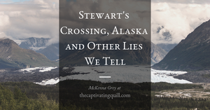 Stewart's Crossing, Alaska and Other Lies We Tell with McKenna Grey at The Captivating Quill