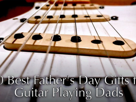 10 Best Father's Day Gifts for Guitar Playing Dads