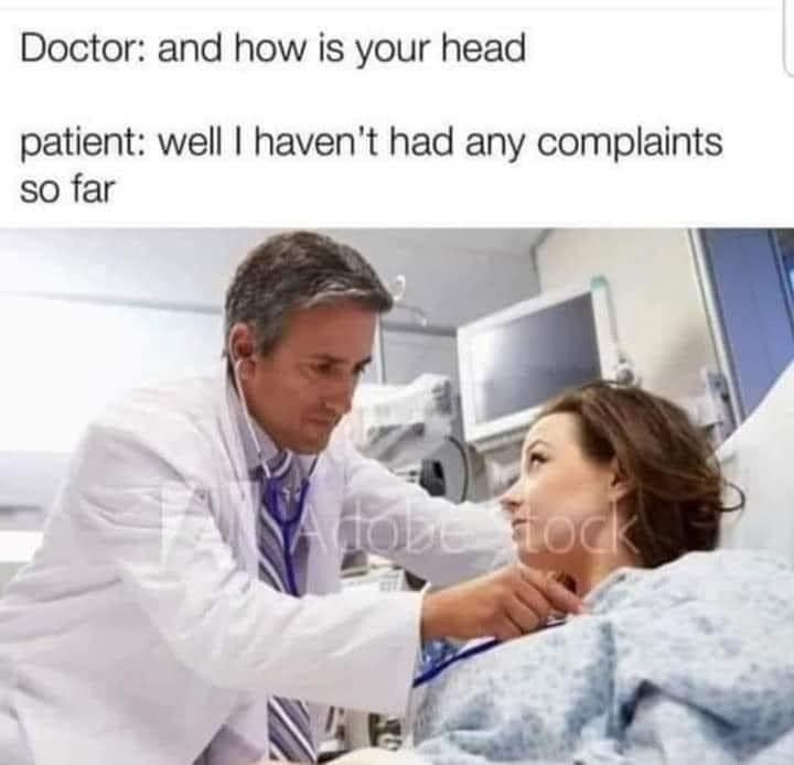 Doctor: How's Your Head? Patient: well I haven't had any complaints so far