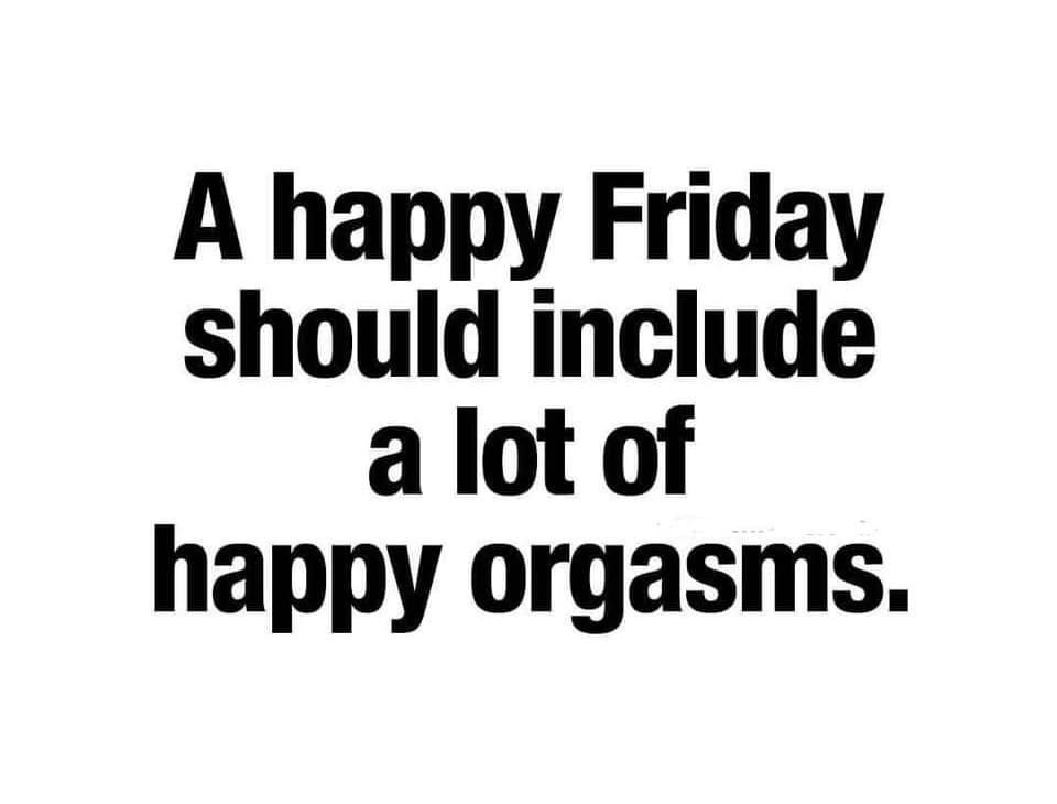 Happy Friday Should Include Happy Orgasms Meme