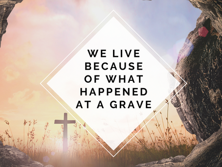 We Live because of what Happened at a Grave