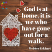 God is at home, it is we who have gone o
