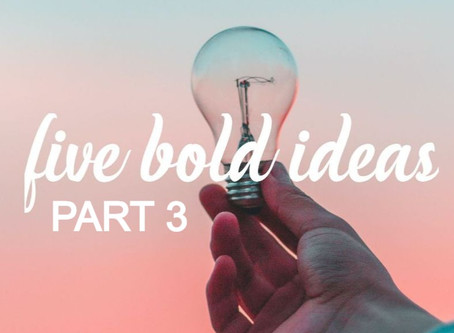 5 BOLD IDEAS - Part 3