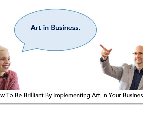 How To Be Brilliant By Implementing Art In Your Business
