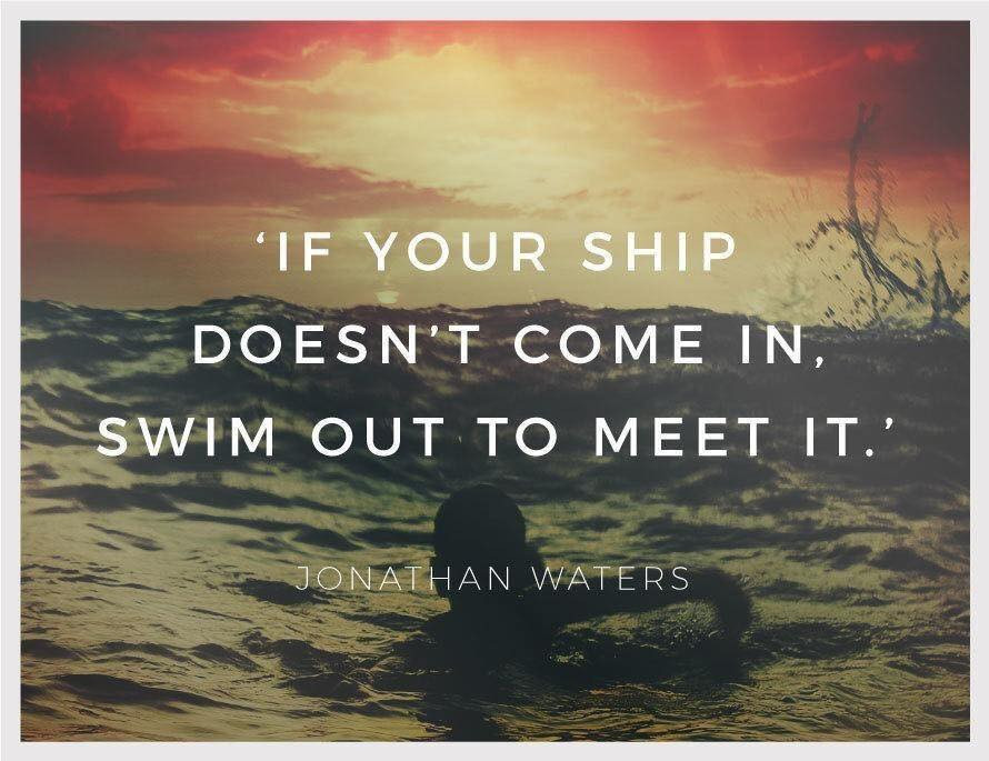 If your ship doesn't come in, swim out to meet it