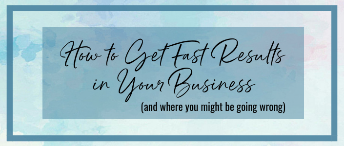 How to get fast results in your business (and where you might be going wrong)