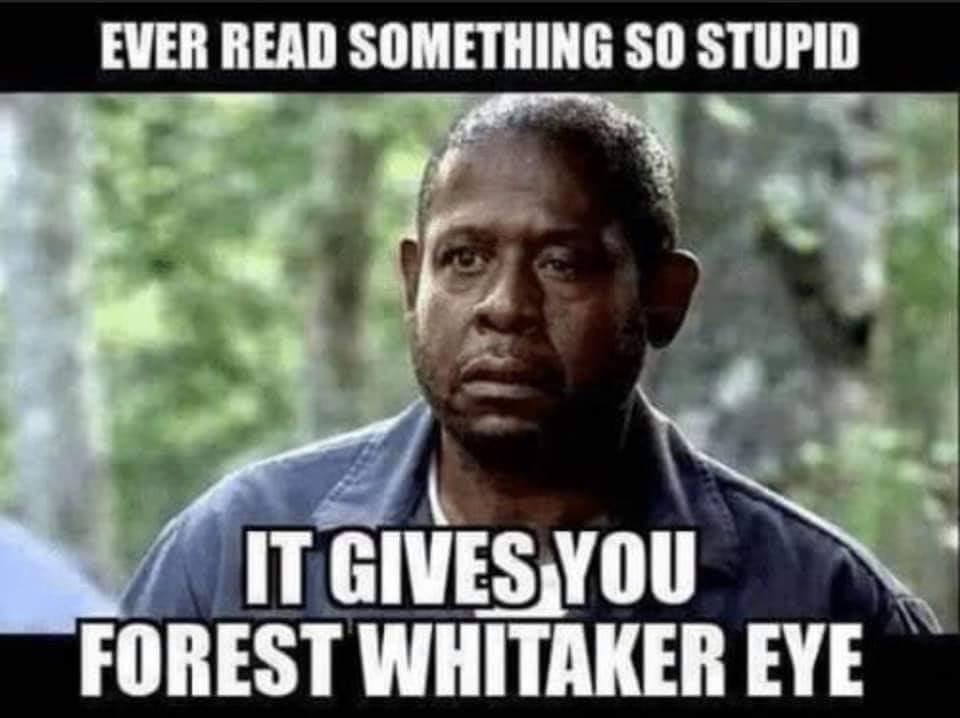 When you read something so stupid it gives you Forest Whitaker eye