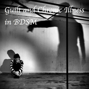 Guilt and Chronic Illness in BDSM