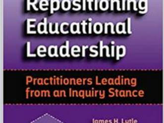 """""""Repositioning Educational Leadership:  Practitioners Leading from an Inquiry Stance"""""""