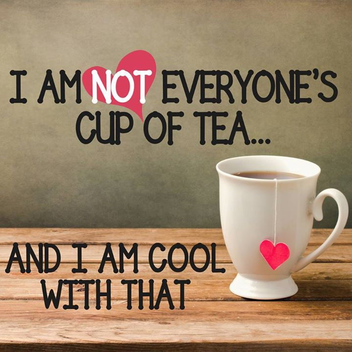 I'm not everyone's cup of tea, and I'm cool with that.