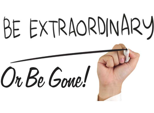 Be Extraordinary or Be Gone!