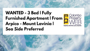 WANTED - 3 Bed | Fully Furnished Apartment | From Arpico - Mount Lavinia | Sea Side Preferred