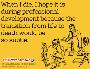When I die, I hope it's during professional development because the transition from life to death would be so subtle