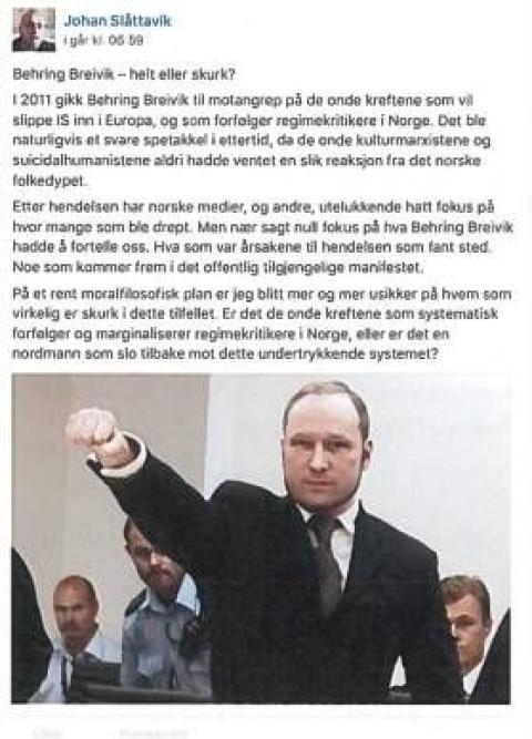"""Johan Slåttavik på Facebook: """"Behring Breivik - helt eller skurk? I 2011 gikk Behring Breivik til motangrep på de onde kreftene som vil slippe IS inn i Europa, og som forfølger regimekritikere i Norge. Det ble naturligvis et svare spetakkel i ettertid, da de onde kulturmarxistene og suicidalhumanistene aldri hadde venten en slik reaksjon fra det norske folkedypet.  Etter hendelsen har norske medier, og andre, utelukkende hatt fokus på hvor mange som ble drept. Men nær sagt null fokus på hva Behrin Breivik hadd å fortelle oss. Hva som var årsakene til hendelsen som fant sted. Noe som kommer frem i det offentlig tilgjengelige manifestet. På et rent moralfilosofisk plan er jeg blitt mer og mer usikker på hvem som virkelig er skurk i dette tilfellet. Er det de onde kreftene som systematisk forfølger og marginaliserer regimekritikere i Norge, eller er det en nordmann som slo tilbake mot dette undertrykkende systemet?"""""""