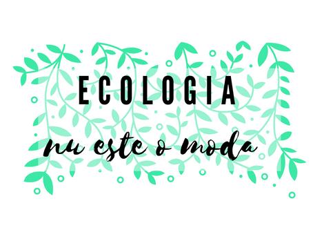 Ecologia nu este o moda