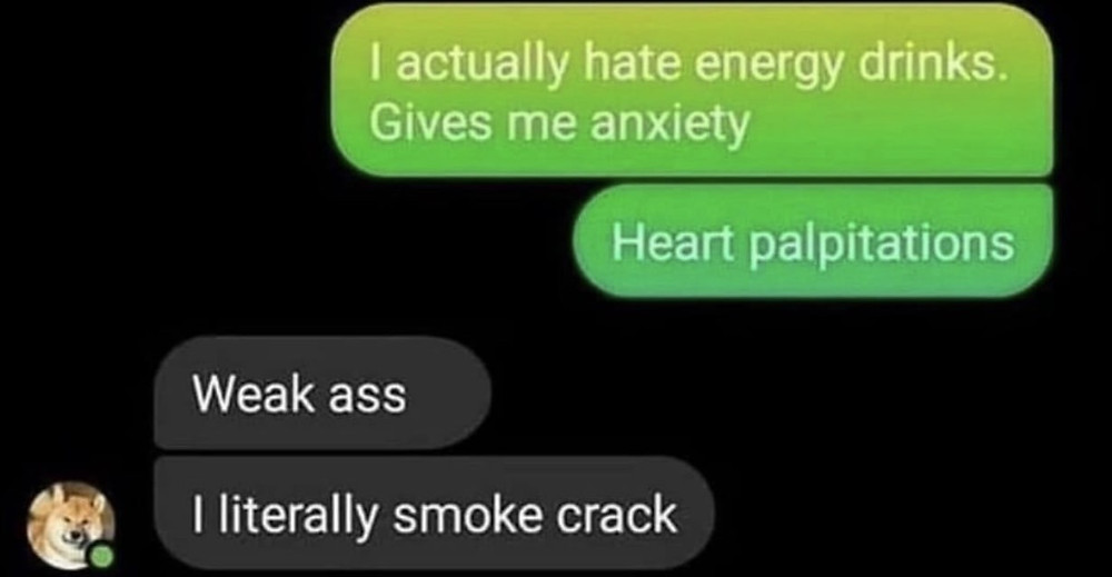 Energy Drinks give Me Anxiety I Literally Smoke Crack Meme