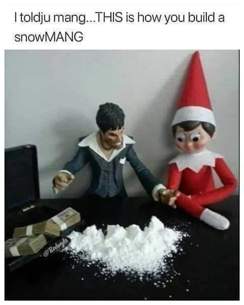 Cocaine Memes - This is how You Build a Snowmang. Elf on shelf and Scarface