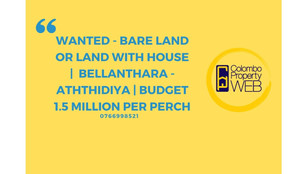 WANTED Bare Land or land with House |  Bellanthara - Aththidiya | Budget 1.5 Million per perch