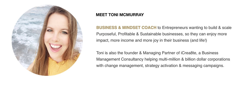 Toni McMurray. Business & Mindset Coach to Entrepreneurs wanting to build & scale Purposeful, Profitable & Sustainable businesses, so they can enjoy more impact, more income and more joy in their business (and life!) Toni is also the founder & Managing Partner of iCrea8te, a Business Management Consultancy helping multi-million & billion dollar corporations with change management, strategy activation & messaging campaigns.