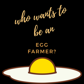 Who wants to be an egg farmer?