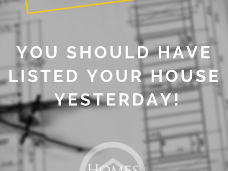 YOU SHOULD HAVE LISTED YOUR HOUSE YESTERDAY!