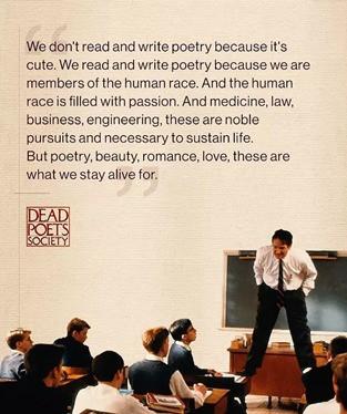 No leemos y escribimos poesía porque es hermosa. Leemos y escribimos poesía porque somos parte de la raza humana. Y la raza humana está llena de pasones.  La medicina, el Derecho, los Negociones, la Ingeniería, todas ellas son nobles actividades y necesarias para mantener la vida.  Pero la poesía, la belleza, el romance, el amor, ellas son por lo que seguimos con vida.