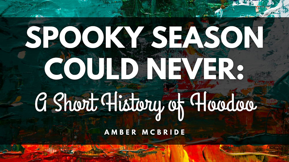 SPOOKY SEASON COULD NEVER: A SHORT HISTORY OF HOODOO by Amber McBride. Background: Teal and orange abstract paint background.