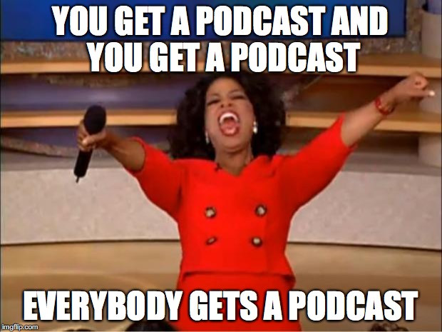 "A picture of Oprah shouting with the text ""You get a podcast and you get a podcast everybody gets a podcast"""