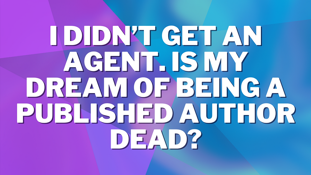 I Didn't Get An Agent. Is My Dream of Being a Published Author Dead? on a purple and blue background.