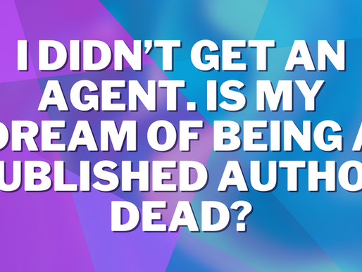 I DIDN'T GET AN AGENT. IS MY DREAM OF BEING A PUBLISHED AUTHOR DEAD?