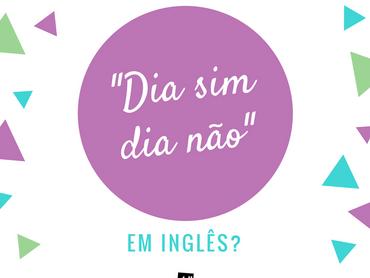 """""""Dia sim, dia não"""" em inglês"""