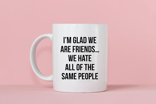 I'm Glad We Are Friends...We Hate All of the Same People Mug
