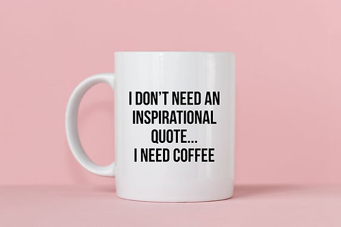I Don't Need An Inspirational Quote...I Need Coffee Mug
