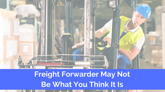 Freight Forwarder May Not Be What You Think It Is