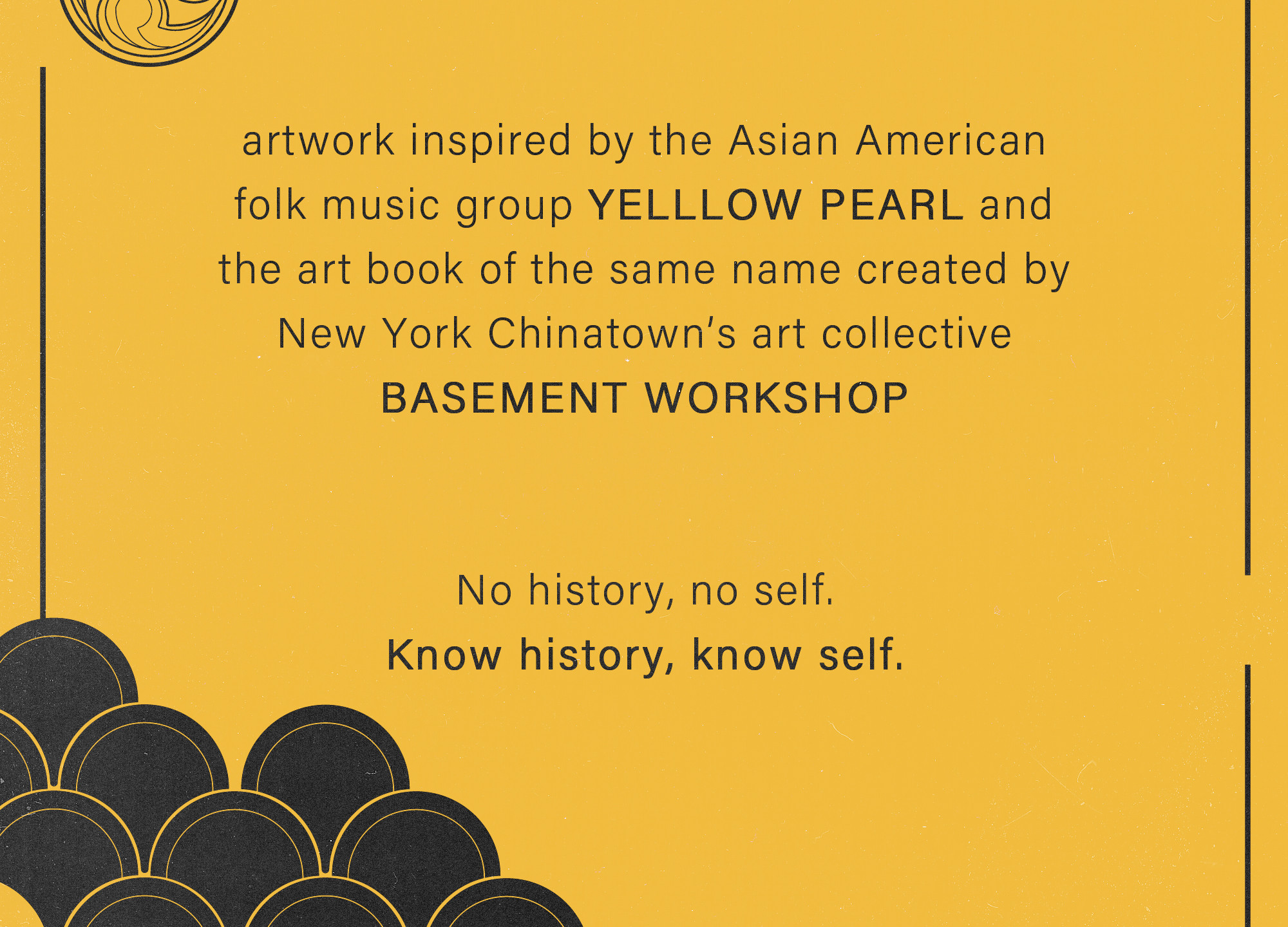 "a dedication page in yellow and black to accompany the previous illustration. Text reads: ""artwork inspired by the Asian American folk music group YELLOW PEARL and the art book of the same name created by New York Chinatown's art collective BASEMENT WORKSHOP. No history, no self. Know history, know self."""