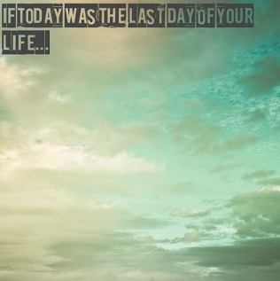 If Today Was The Last Day of Your Life...