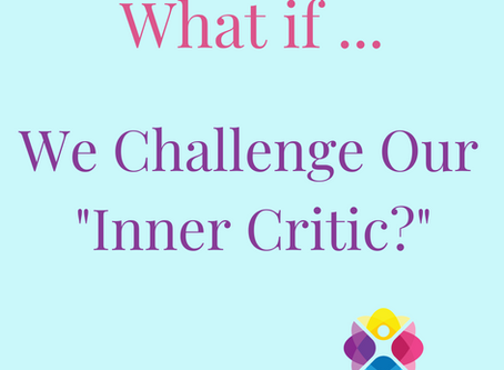 """What If... We Challenge Our """"Inner Critic?"""""""