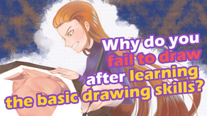 Painting barriers? Why do you fail to draw after learning the basic drawing skills?