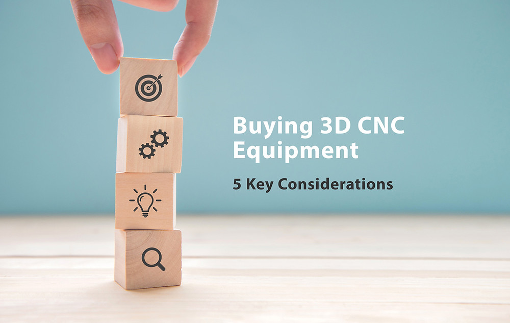 Key things to consider when buying 3d cnc equipment