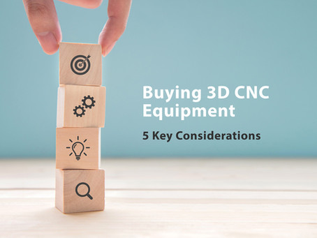 Buying 3D CNC Equipment - 5 Key Considerations