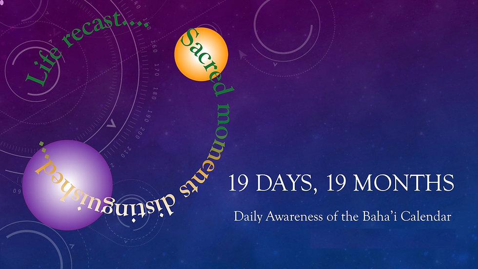 A Daily Awareness of the Baha'i Calendar. 19 days, 19 months.