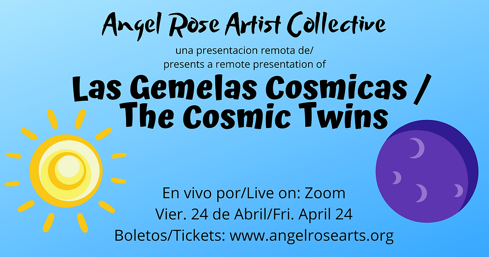 a rectangular sky blue graphic with a yellow sun and a blue moon on both sides . Black writing from top to bottom that reads: Angel Rose Artist Collective una presentacion remota de/presents a remote presentation of Las Gemelas Cosmicas/The Cosmic Twins En vivo por/Live on: Zoom Jue. 23 de Abril/Thurs April 23 Boletos/Tickets: www.angelrosearts.org
