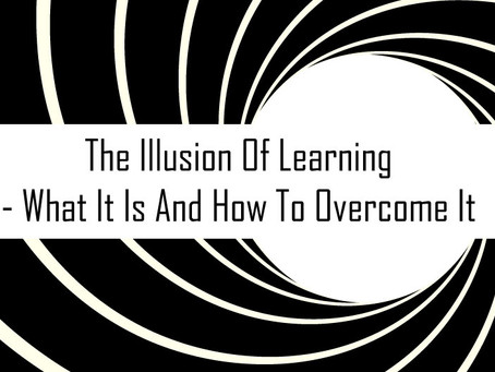 The Illusion Of Learning - What It Is And How To Overcome It