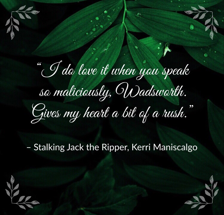 """""""I do love it when you speak so maliciously, Wadsworth. Gives my heart a bit of a rush."""" – Stalking Jack the Ripper, Kerri Maniscalgo"""