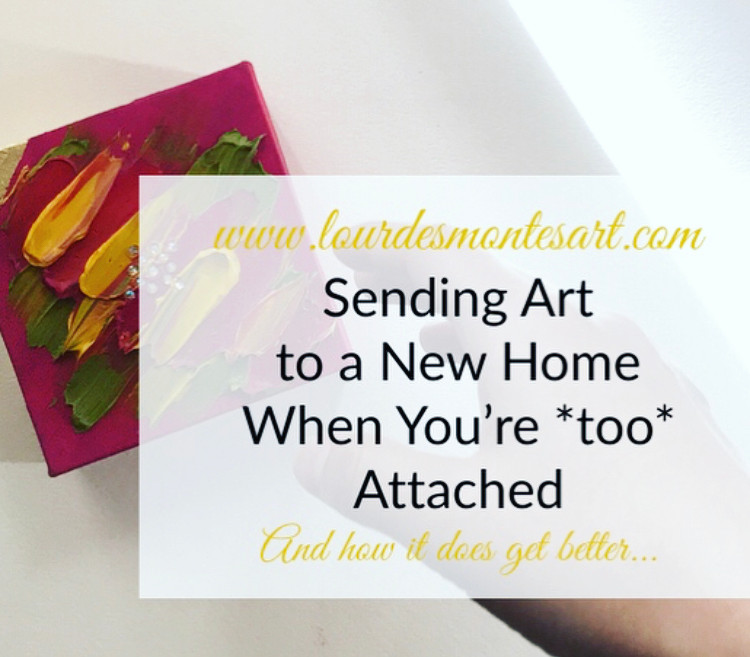 Sending Art to A New Home When You're *Too* Attached (And how it does get better...) – Blog post by Lourdes Montes