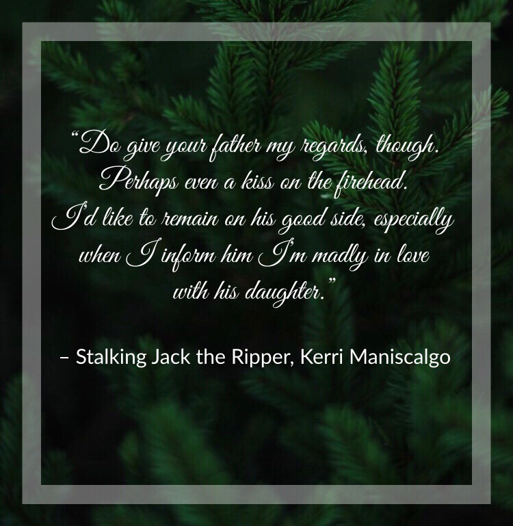 """""""Do give your father my regards, though. Perhaps even a kiss on the forehead. I'd like to remain on his good side, especially when I inform him I'm madly in love with his daughter."""" Stalking Jack the Ripper, Kerri Maniscalgo"""