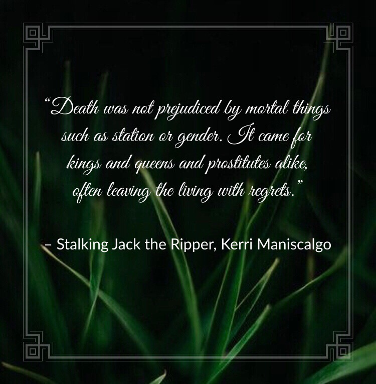 """""""Death was not prejudiced by mortal things such as station or gender. It came for kings and queens and prostitutes alike, often leaving the living with regrets."""" Stalking Jack the Ripper, Kerri Maniscalgo"""