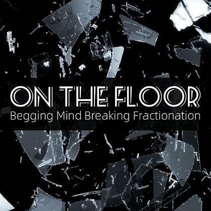 On The Floor (Begging Mind Breaking Fractionation)